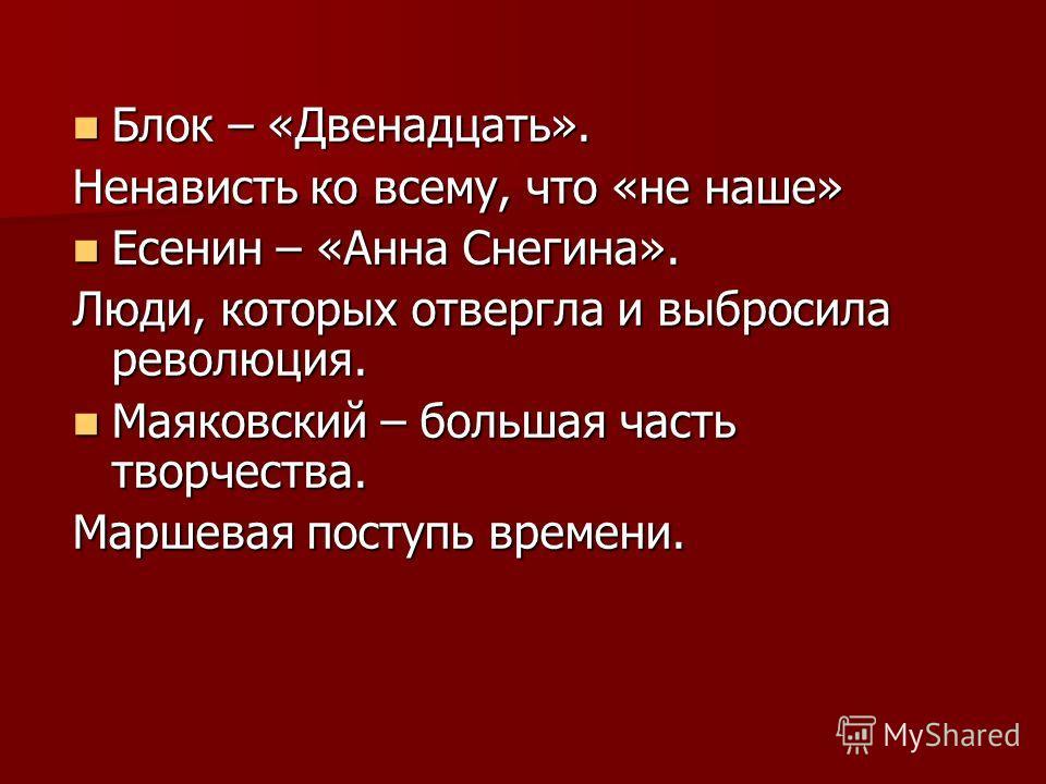 Блок – «Двенадцать». Блок – «Двенадцать». Ненависть ко всему, что «не наше» Есенин – «Анна Снегина». Есенин – «Анна Снегина». Люди, которых отвергла и выбросила революция. Маяковский – большая часть творчества. Маяковский – большая часть творчества.