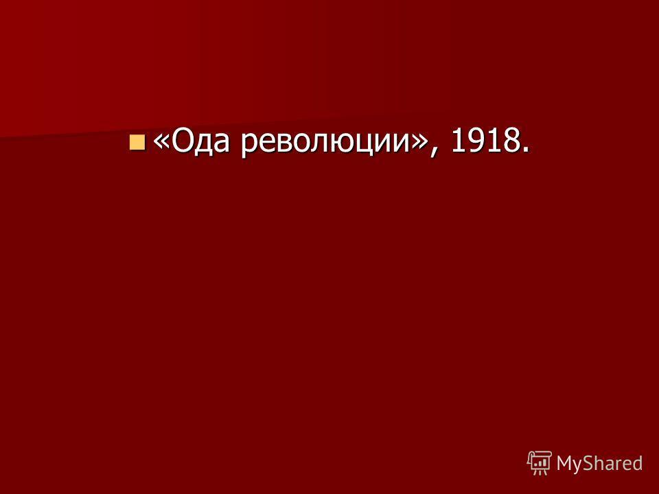 «Ода революции», 1918. «Ода революции», 1918.