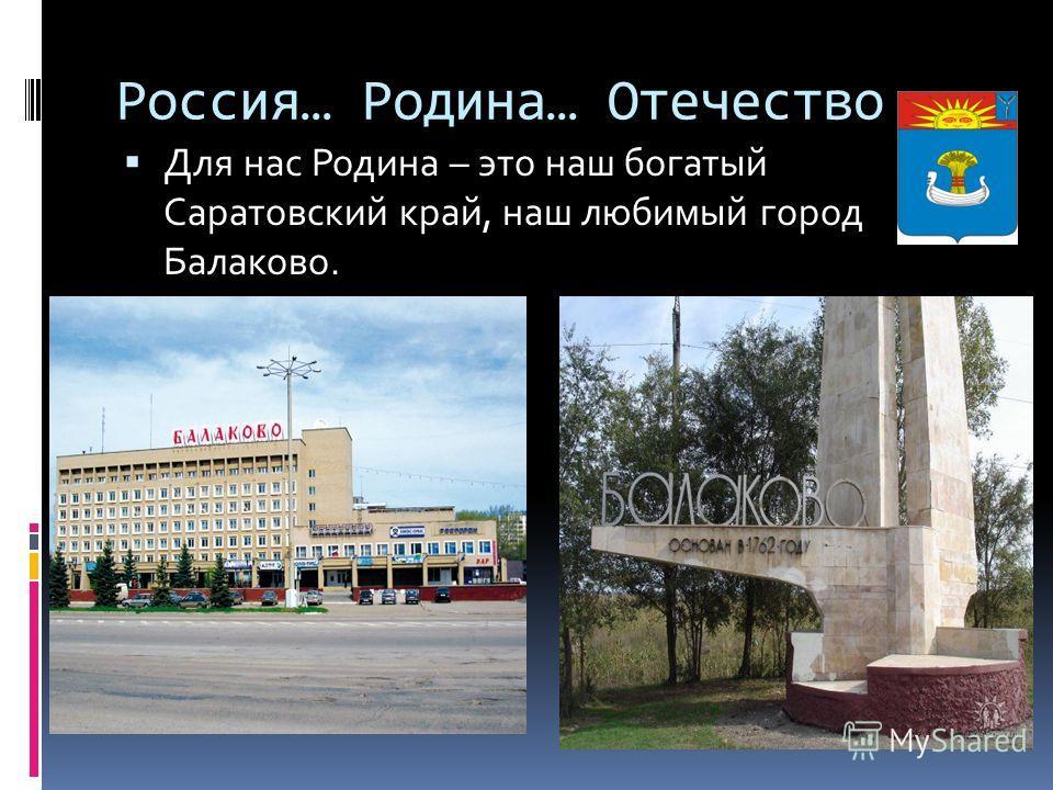 Россия… Родина… Отечество Для нас Родина – это наш богатый Саратовский край, наш любимый город Балаково.