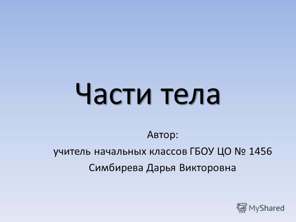 Части тела Автор: учитель начальных классов ГБОУ ЦО 1456 Симбирева Дарья Викторовна