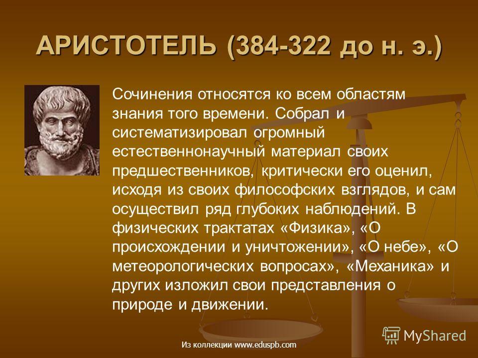 АРИСТОТЕЛЬ (384-322 до н. э.) Сочинения относятся ко всем областям знания того времени. Собрал и систематизировал огромный естественнонаучный материал своих предшественников, критически его оценил, исходя из своих философских взглядов, и сам осуществ