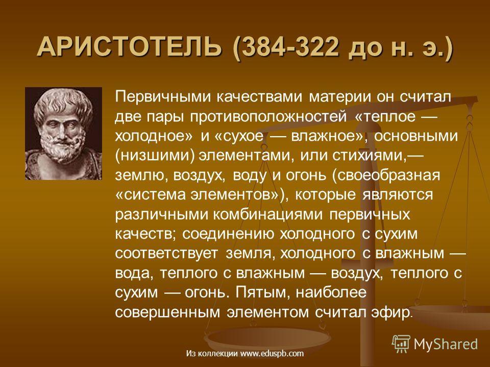 АРИСТОТЕЛЬ (384-322 до н. э.) Первичными качествами материи он считал две пары противоположностей «теплое холодное» и «сухое влажное», основными (низшими) элементами, или стихиями, землю, воздух, воду и огонь (своеобразная «система элементов»), котор