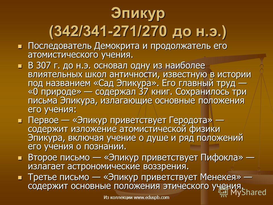 Эпикур (342/341-271/270 до н.э.) Последователь Демокрита и продолжатель его атомистического учения. Последователь Демокрита и продолжатель его атомистического учения. В 307 г. до н.э. основал одну из наиболее влиятельных школ античности, известную в