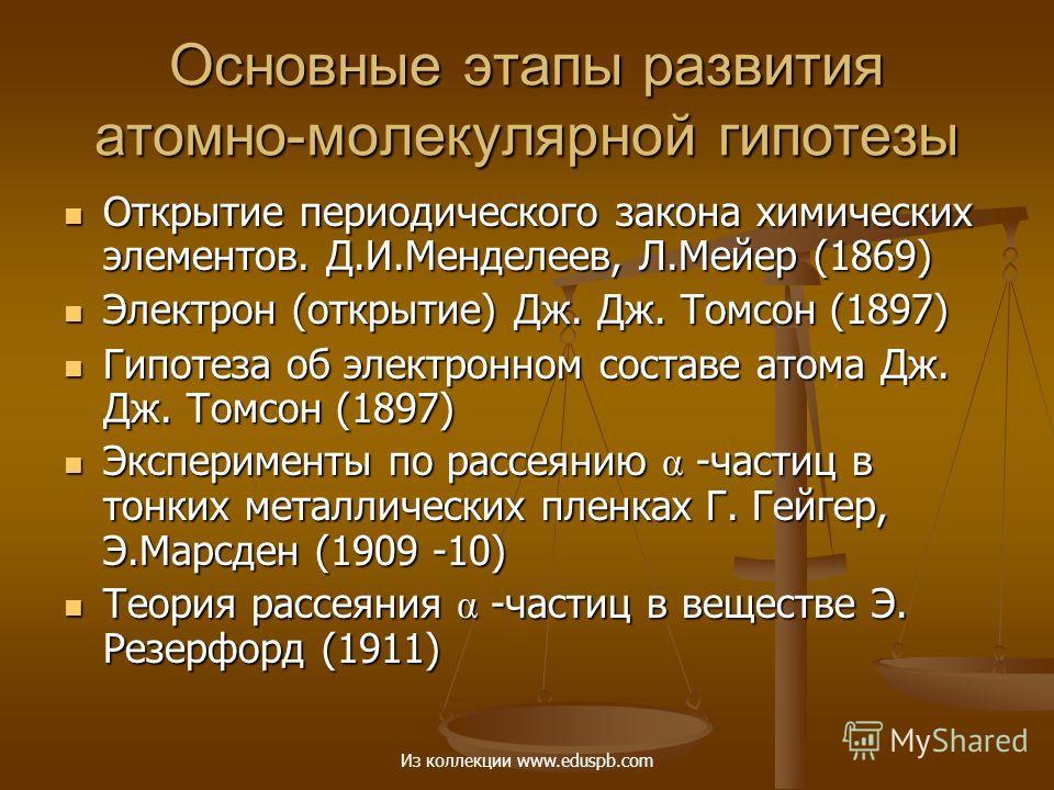 Основные этапы развития атомно-молекулярной гипотезы Открытие периодического закона химических элементов. Д.И.Менделеев, Л.Мейер (1869) Открытие периодического закона химических элементов. Д.И.Менделеев, Л.Мейер (1869) Электрон (открытие) Дж. Дж. Том