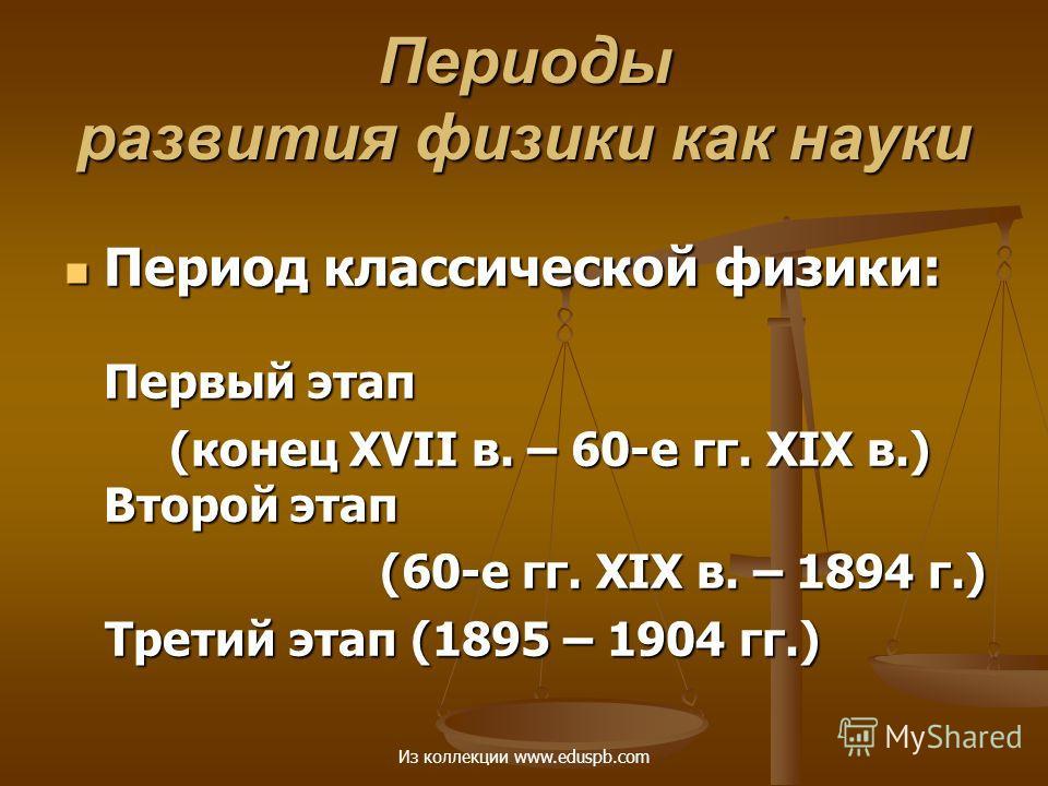 Период классической физики: Первый этап Период классической физики: Первый этап (конец ХVII в. – 60-е гг. ХIХ в.) Второй этап (60-е гг. ХIХ в. – 1894 г.) Третий этап (1895 – 1904 гг.) Третий этап (1895 – 1904 гг.) Периоды развития физики как науки Из