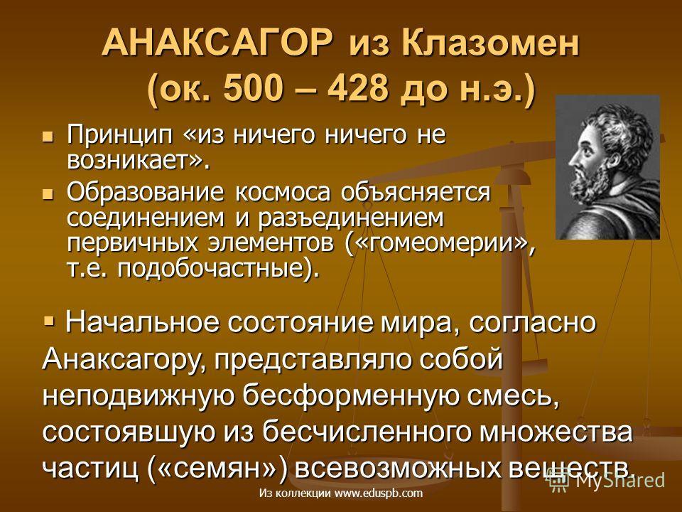 АНАКСАГОР из Клазомен (ок. 500 – 428 до н.э.) Принцип «из ничего ничего не возникает». Принцип «из ничего ничего не возникает». Образование космоса объясняется соединением и разъединением первичных элементов («гомеомерии», т.е. подобочастные). Образо