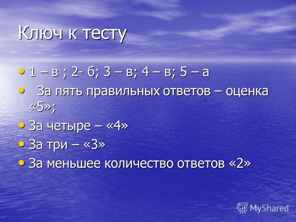 Ключ к тесту 1 – в ; 2- б; 3 – в; 4 – в; 5 – а 1 – в ; 2- б; 3 – в; 4 – в; 5 – а За пять правильных ответов – оценка «5»; За пять правильных ответов – оценка «5»; За четыре – «4» За четыре – «4» За три – «3» За три – «3» За меньшее количество ответов