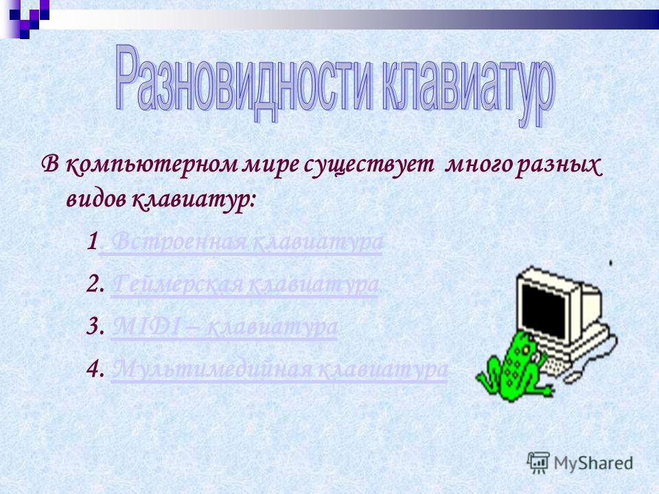 В компьютерном мире существует много разных видов клавиатур: 1. Встроенная клавиатура. Встроенная клавиатура 2. Геймерская клавиатураГеймерская клавиатура 3. MIDI – клавиатураMIDI – клавиатура 4. Мультимедийная клавиатураМультимедийная клавиатура