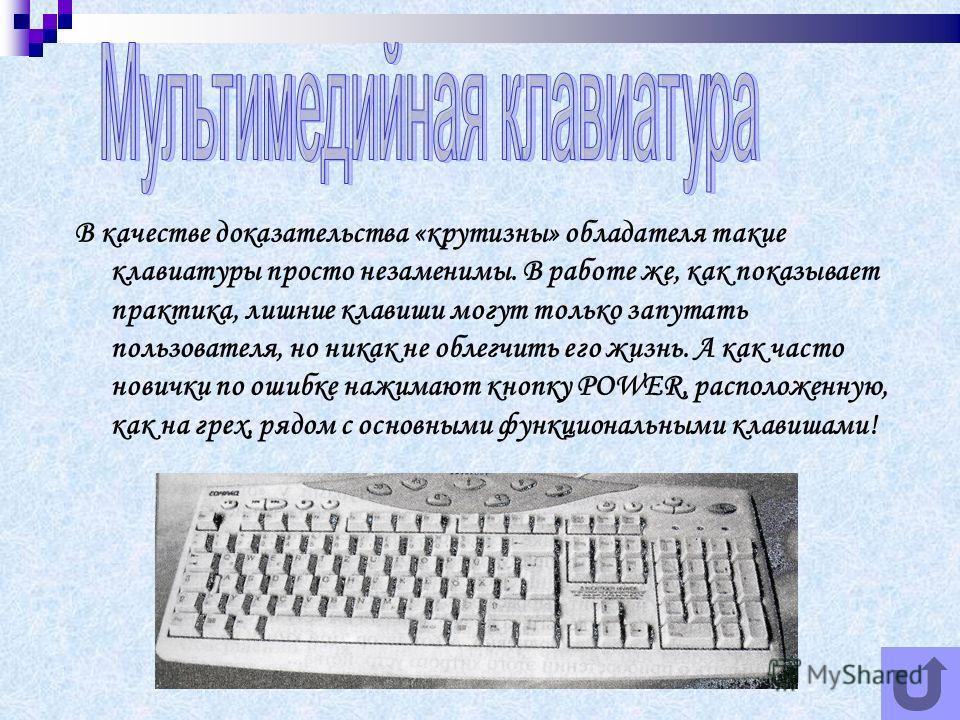 В качестве доказательства «крутизны» обладателя такие клавиатуры просто незаменимы. В работе же, как показывает практика, лишние клавиши могут только запутать пользователя, но никак не облегчить его жизнь. А как часто новички по ошибке нажимают кнопк