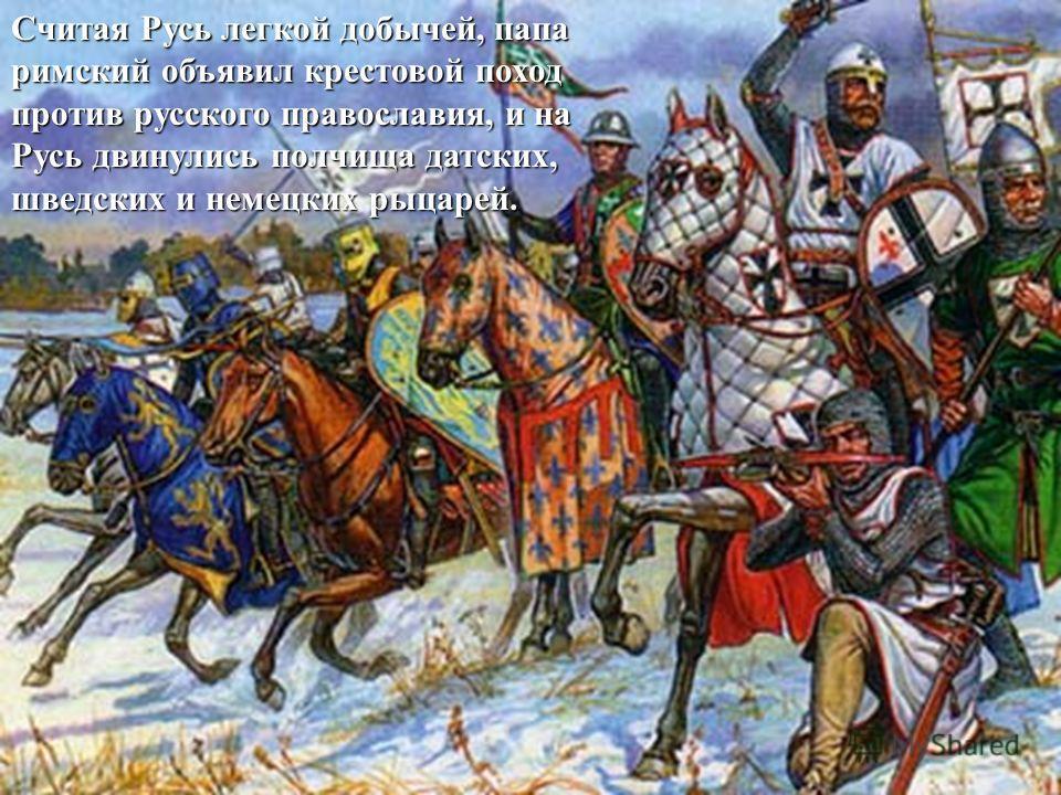 Считая Русь легкой добычей, папа римский объявил крестовой поход против русского православия, и на Русь двинулись полчища датских, шведских и немецких рыцарей.