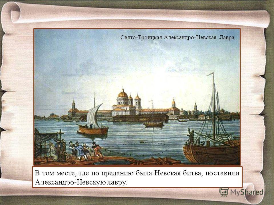 В том месте, где по преданию была Невская битва, поставили Александро-Невскую лавру. Свято-Троицкая Александро-Невская Лавра