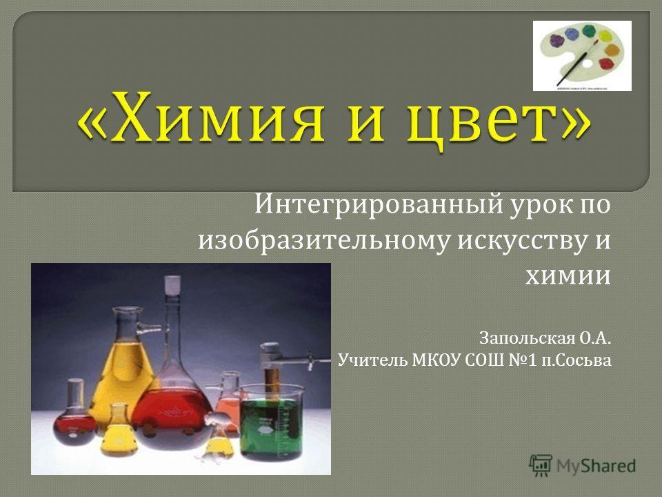 Интегрированный урок по изобразительному искусству и химии Запольская О. А. Учитель МКОУ СОШ 1 п. Сосьва