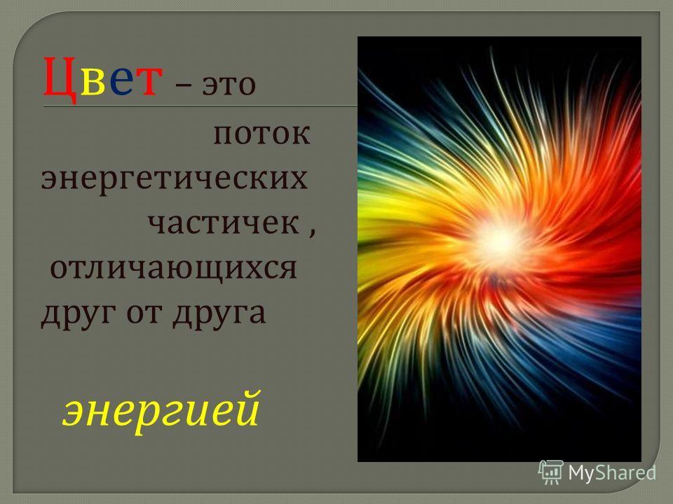 Цвет – это поток энергетических частичек, отличающихся друг от друга энергией