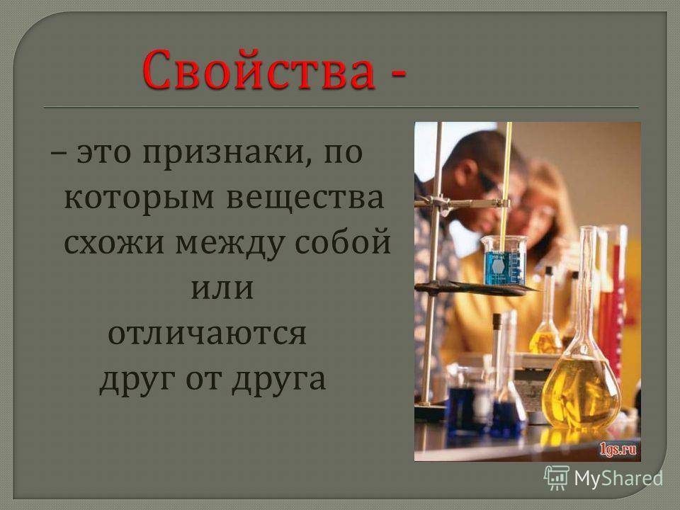 – это признаки, по которым вещества схожи между собой или отличаются друг от друга