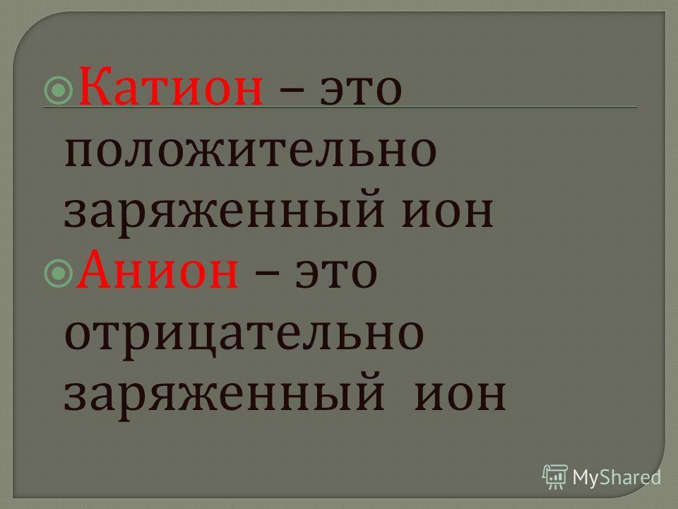 Катион – это положительно заряженный ион Анион – это отрицательно заряженный ион