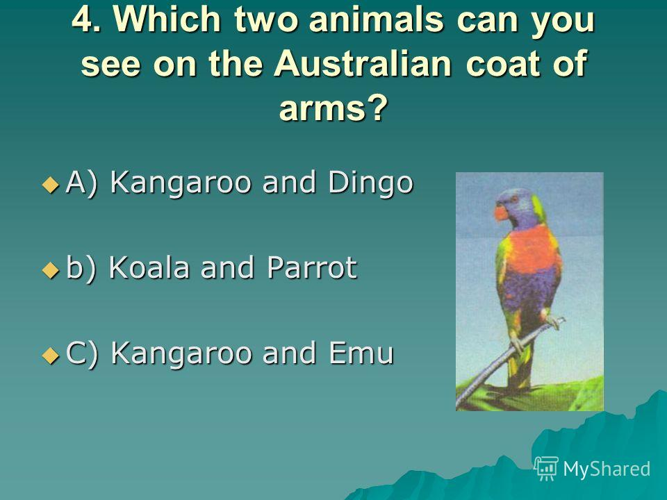 4. Which two animals can you see on the Australian coat of arms? A) Kangaroo and Dingo A) Kangaroo and Dingo b) Koala and Parrot b) Koala and Parrot C) Kangaroo and Emu C) Kangaroo and Emu