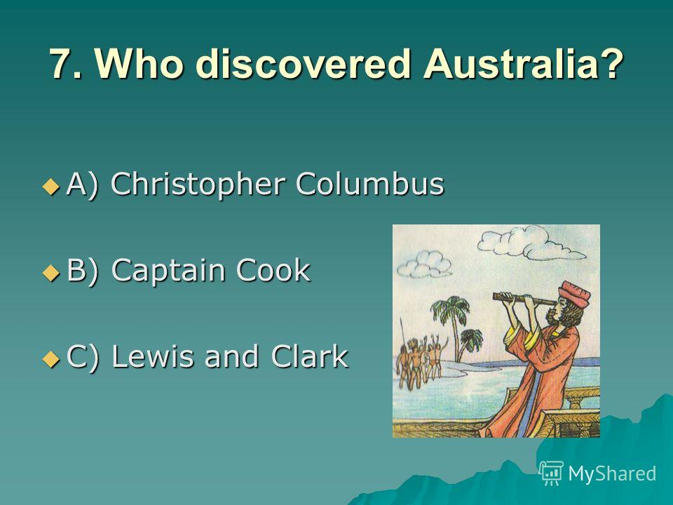 7. Who discovered Australia? A) Christopher Columbus A) Christopher Columbus B) Captain Cook B) Captain Cook C) Lewis and Clark C) Lewis and Clark