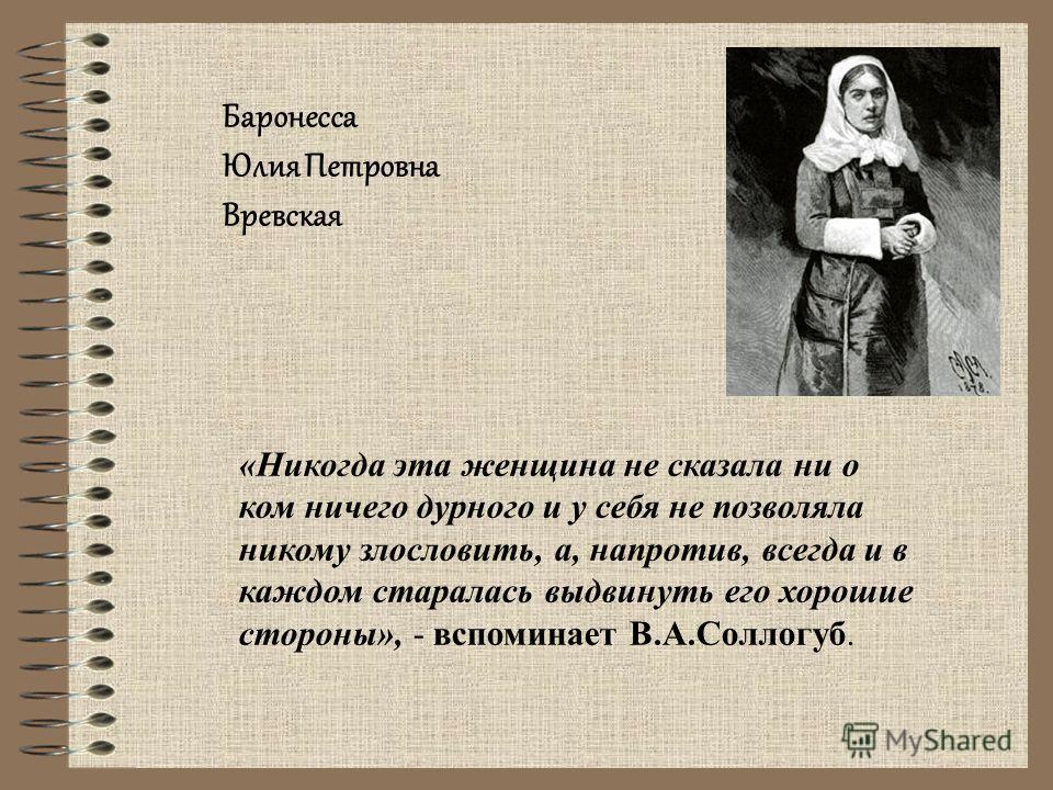 «Никогда эта женщина не сказала ни о ком ничего дурного и у себя не позволяла никому злословить, а, напротив, всегда и в каждом старалась выдвинуть его хорошие стороны», - вспоминает В.А.Соллогуб. Баронесса Юлия Петровна Вревская