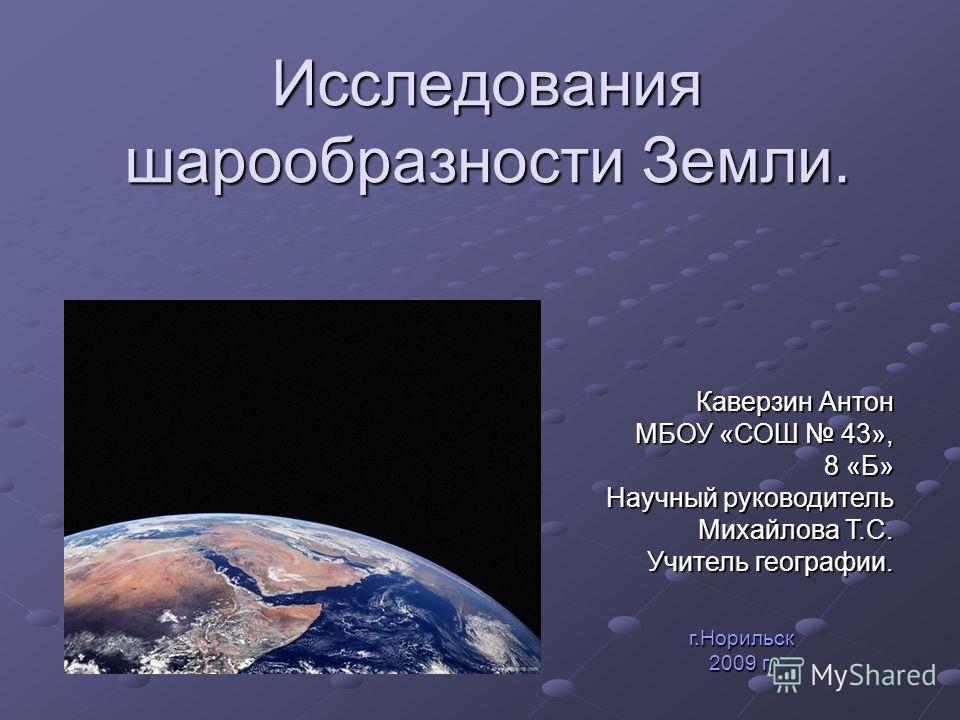 Исследования шарообразности Земли. Каверзин Антон МБОУ «СОШ 43», 8 «Б» 8 «Б» Научный руководитель Михайлова Т.С. Учитель географии. г.Норильск 2009 г.