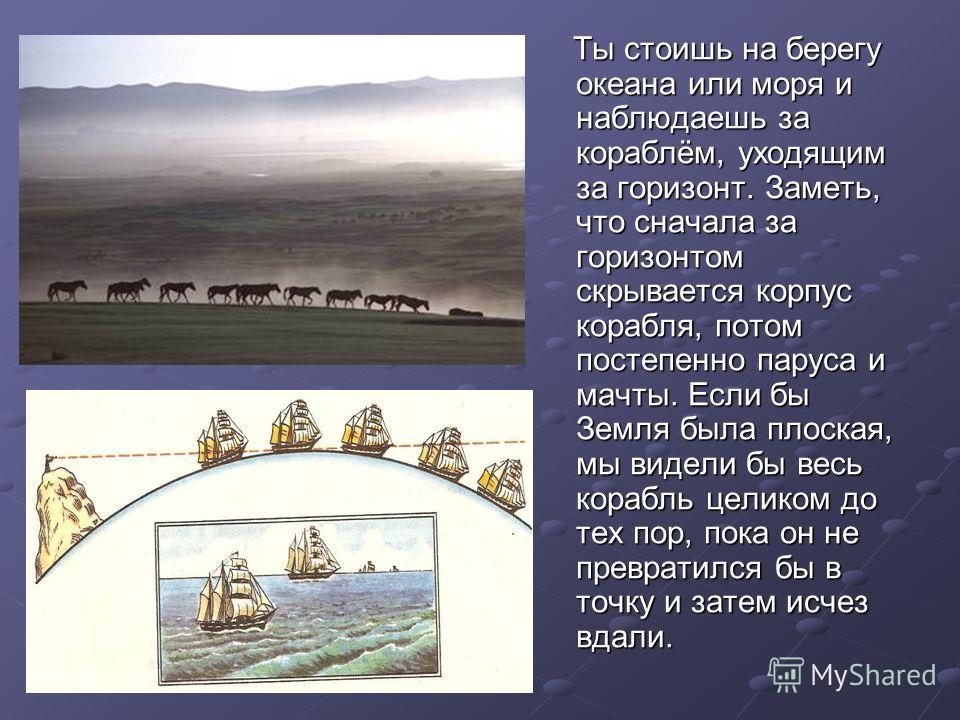 Ты стоишь на берегу океана или моря и наблюдаешь за кораблём, уходящим за горизонт. Заметь, что сначала за горизонтом скрывается корпус корабля, потом постепенно паруса и мачты. Если бы Земля была плоская, мы видели бы весь корабль целиком до тех пор