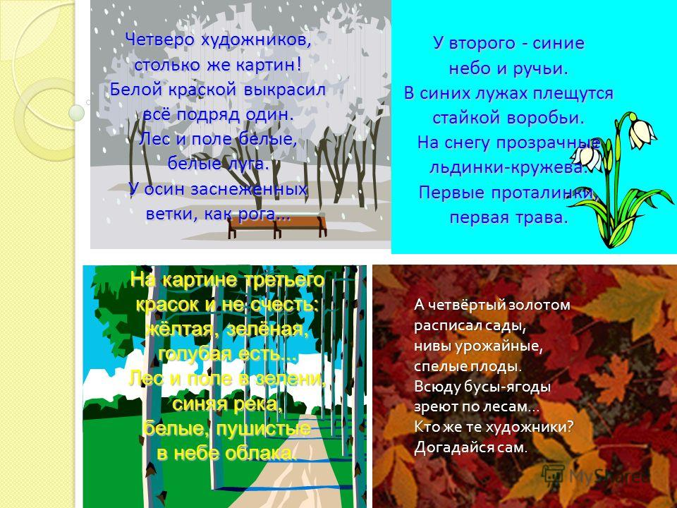 Четверо художников, столько же картин! Белой краской выкрасил всё подряд один. Лес и поле белые, белые луга. У осин заснеженных ветки, как рога... У второго - синие небо и ручьи. В синих лужах плещутся стайкой воробьи. На снегу прозрачные льдинки-кру