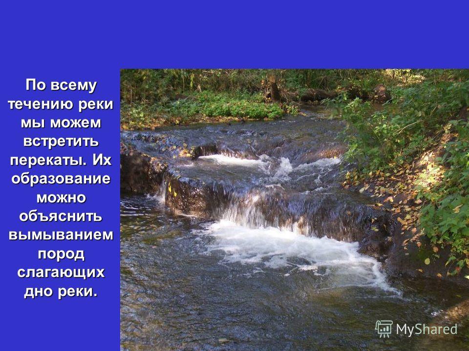 По всему течению реки мы можем встретить перекаты. Их образование можно объяснить вымыванием пород слагающих дно реки.