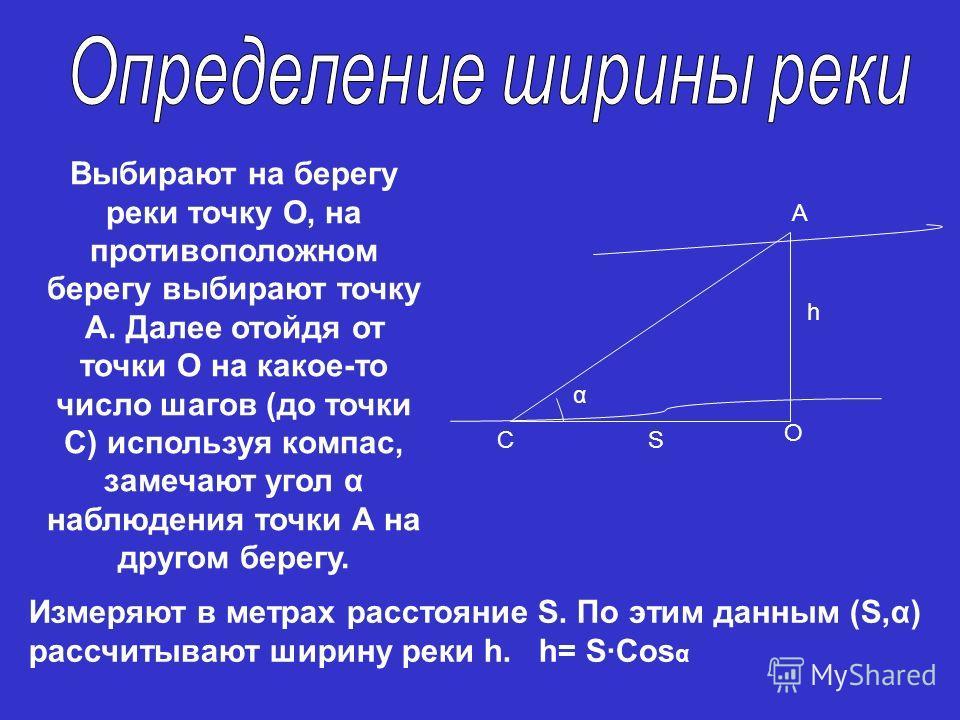 О С А S h α Выбирают на берегу реки точку О, на противоположном берегу выбирают точку А. Далее отойдя от точки О на какое-то число шагов (до точки С) используя компас, замечают угол α наблюдения точки А на другом берегу. Измеряют в метрах расстояние