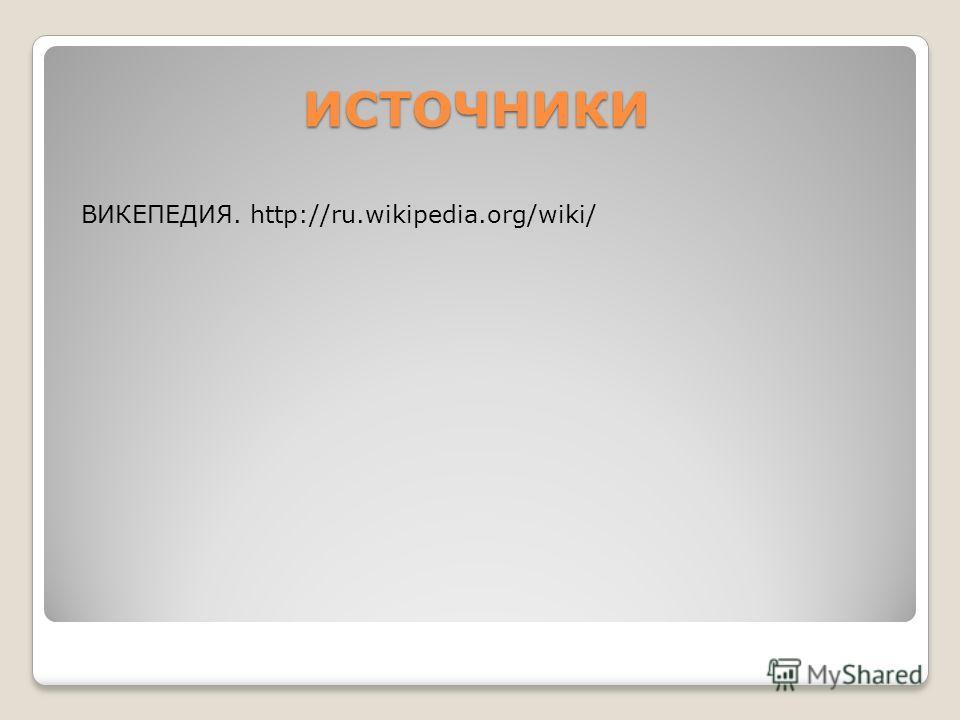 ИСТОЧНИКИ ИСТОЧНИКИ ВИКЕПЕДИЯ. http://ru.wikipedia.org/wiki/