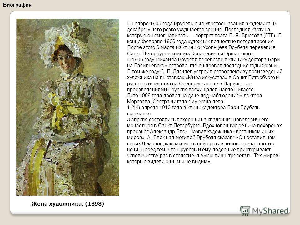 В ноябре 1905 года Врубель был удостоен звания академика. В декабре у него резко ухудшается зрение. Последняя картина, которую он смог написать портрет поэта В. Я. Брюсова (ГТГ). В конце февраля 1906 года художник полностью потерял зрение. После этог