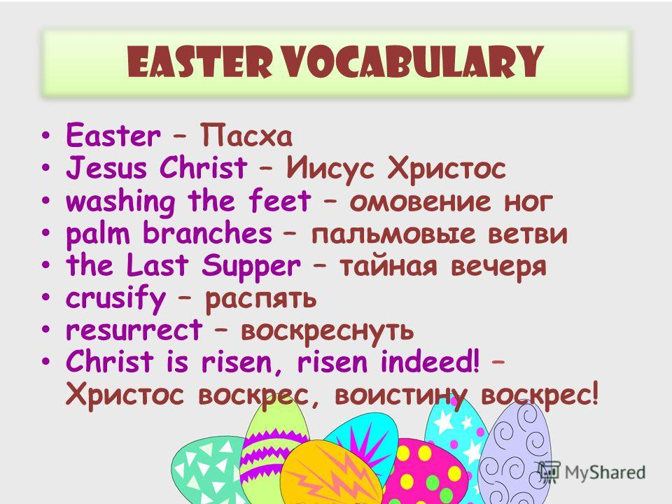 Easter Vocabulary Easter – Пасха Jesus Christ – Иисус Христос washing the feet – омовение ног palm branches – пальмовые ветви the Last Supper – тайная вечеря crusify – распять resurrect – воскреснуть Christ is risen, risen indeed! – Христос воскрес,