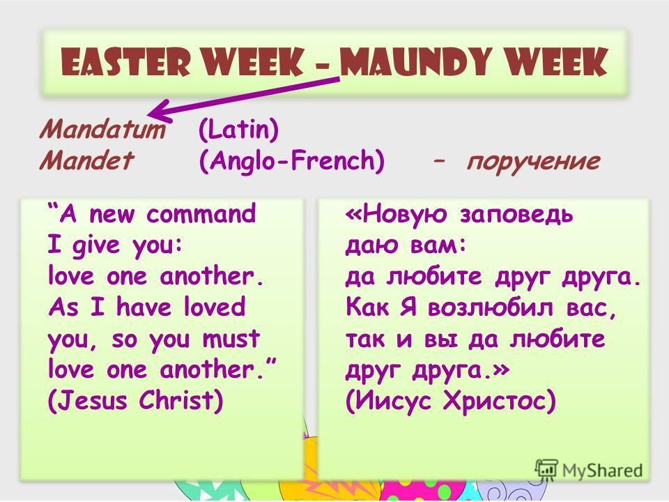Easter week – maundy week A new command I give you: love one another. As I have loved you, so you must love one another. (Jesus Christ) «Новую заповедь даю вам: да любите друг друга. Как Я возлюбил вас, так и вы да любите друг друга.» (Иисус Христос)