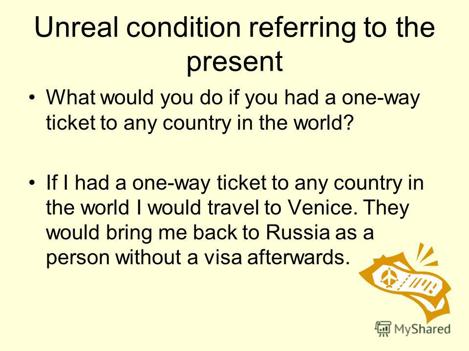 Unreal condition referring to the present What would you do if you had a one-way ticket to any country in the world? If I had a one-way ticket to any country in the world I would travel to Venice. They would bring me back to Russia as a person withou