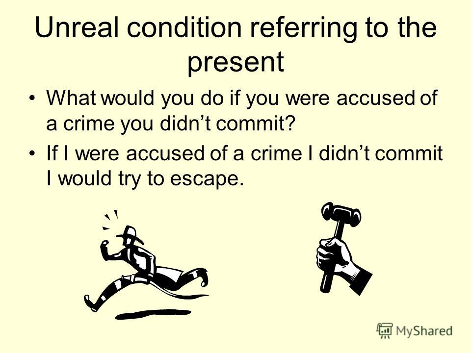Unreal condition referring to the present What would you do if you were accused of a crime you didnt commit? If I were accused of a crime I didnt commit I would try to escape.