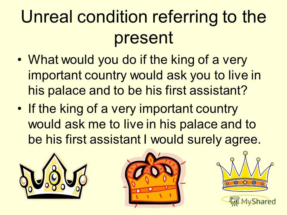 Unreal condition referring to the present What would you do if the king of a very important country would ask you to live in his palace and to be his first assistant? If the king of a very important country would ask me to live in his palace and to b