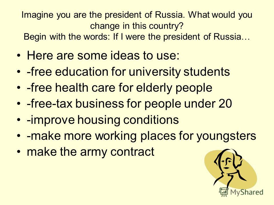 Imagine you are the president of Russia. What would you change in this country? Begin with the words: If I were the president of Russia… Here are some ideas to use: -free education for university students -free health care for elderly people -free-ta