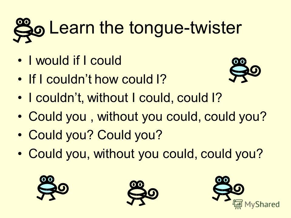 Learn the tongue-twister I would if I could If I couldnt how could I? I couldnt, without I could, could I? Could you, without you could, could you? Could you? Could you, without you could, could you?