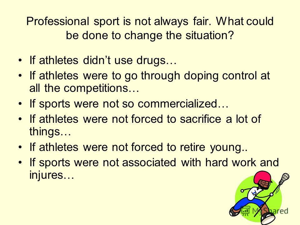 Professional sport is not always fair. What could be done to change the situation? If athletes didnt use drugs… If athletes were to go through doping control at all the competitions… If sports were not so commercialized… If athletes were not forced t