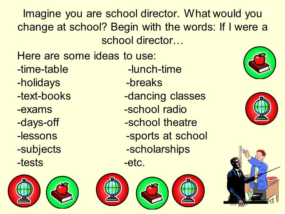 Imagine you are school director. What would you change at school? Begin with the words: If I were a school director… Here are some ideas to use: -time-table -lunch-time -holidays -breaks -text-books -dancing classes -exams -school radio -days-off -sc