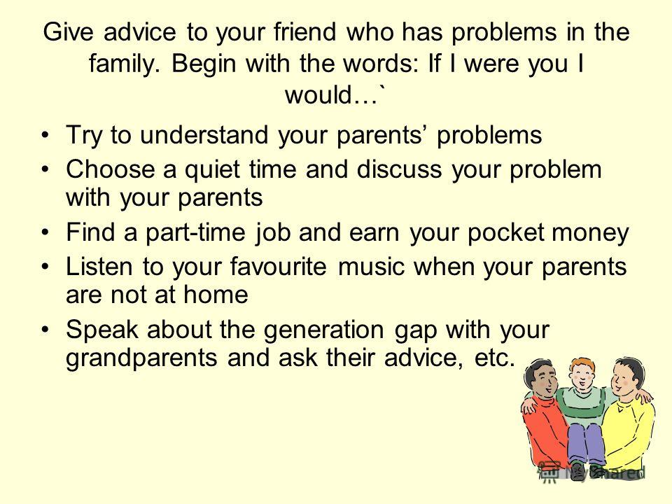 Give advice to your friend who has problems in the family. Begin with the words: If I were you I would…` Try to understand your parents problems Choose a quiet time and discuss your problem with your parents Find a part-time job and earn your pocket