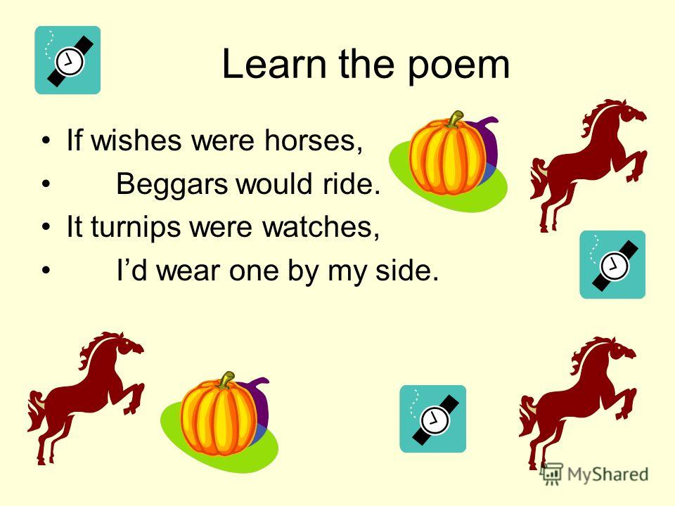 Learn the poem If wishes were horses, Beggars would ride. It turnips were watches, Id wear one by my side.