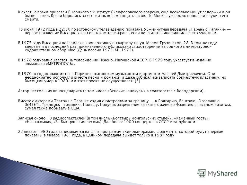 К счастью врачи привезли Высоцкого в Институт Склифосовского вовремя, ещё несколько минут задержки и он бы не выжил. Врачи боролись за его жизнь восемнадцать часов. По Москве уже было поползли слухи о его смерти. 15 июня 1972 года в 22:50 по эстонско