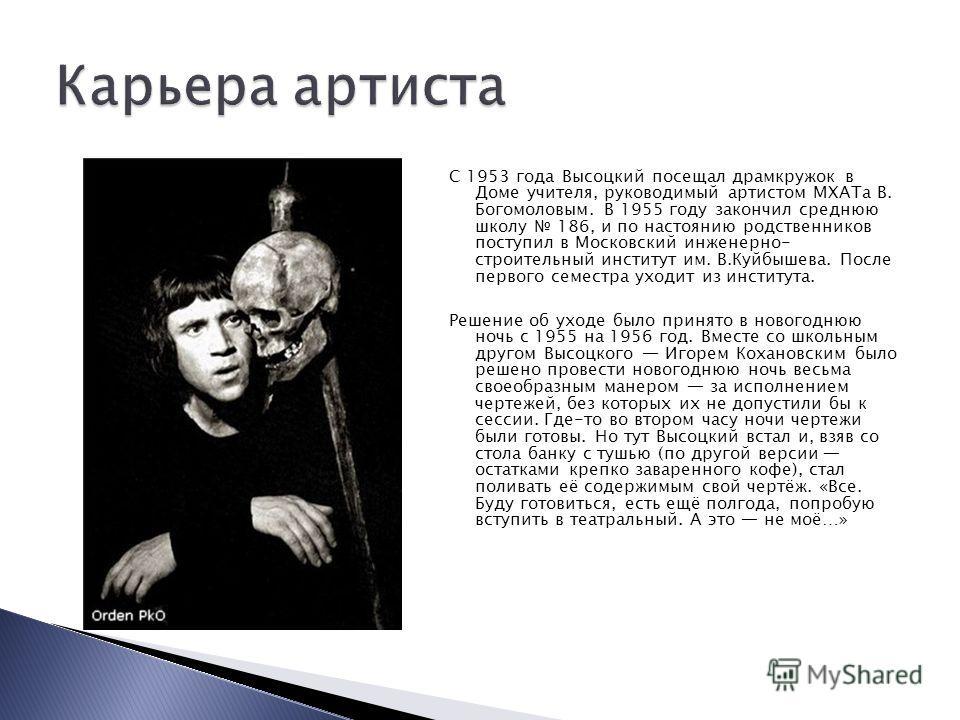 С 1953 года Высоцкий посещал драмкружок в Доме учителя, руководимый артистом МХАТа В. Богомоловым. В 1955 году закончил среднюю школу 186, и по настоянию родственников поступил в Московский инженерно- строительный институт им. В.Куйбышева. После перв