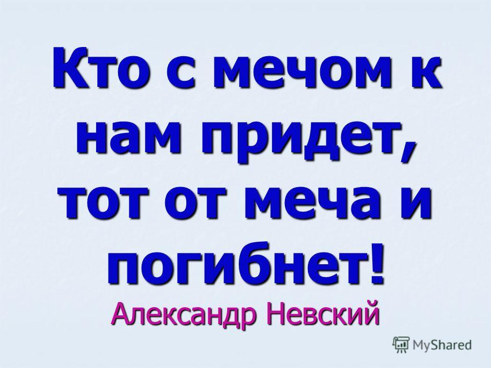 Кто с мечом к нам придет, тот от меча и погибнет! Александр Невский