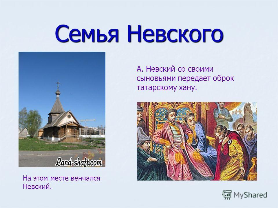Семья Невского На этом месте венчался Невский. А. Невский со своими сыновьями передает оброк татарскому хану.