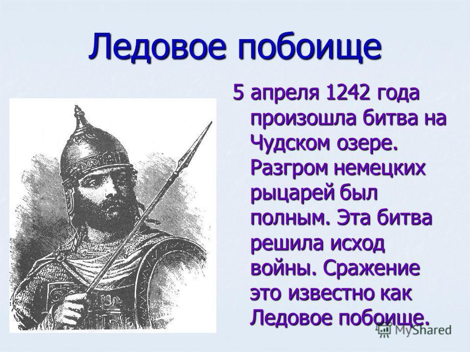 Ледовое побоище 5 апреля 1242 года произошла битва на Чудском озере. Разгром немецких рыцарей был полным. Эта битва решила исход войны. Сражение это известно как Ледовое побоище.
