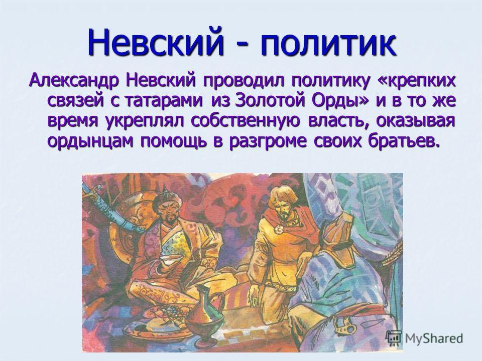 Невский - политик Александр Невский проводил политику «крепких связей с татарами из Золотой Орды» и в то же время укреплял собственную власть, оказывая ордынцам помощь в разгроме своих братьев.