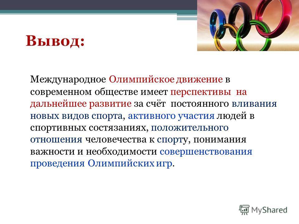 Международное Олимпийское движение в современном обществе имеет перспективы на дальнейшее развитие за счёт постоянного вливания новых видов спорта, активного участия людей в спортивных состязаниях, положительного отношения человечества к спорту, пони