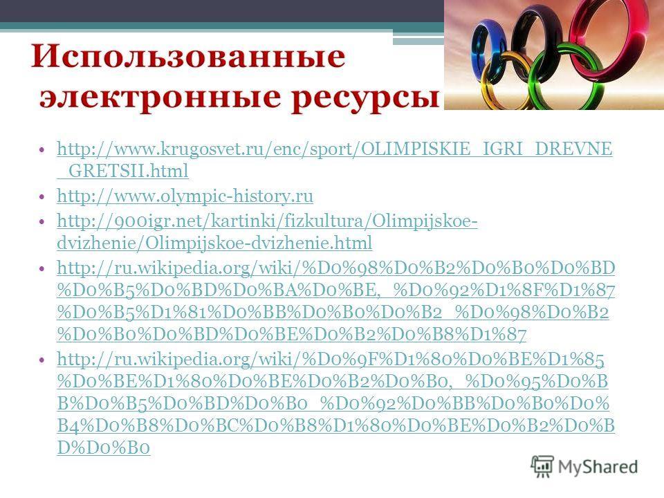 http://www.krugosvet.ru/enc/sport/OLIMPISKIE_IGRI_DREVNE _GRETSII.htmlhttp://www.krugosvet.ru/enc/sport/OLIMPISKIE_IGRI_DREVNE _GRETSII.html http://www.olympic-history.ruhttp://www.olympic-history.ru http://900igr.net/kartinki/fizkultura/Olimpijskoe-