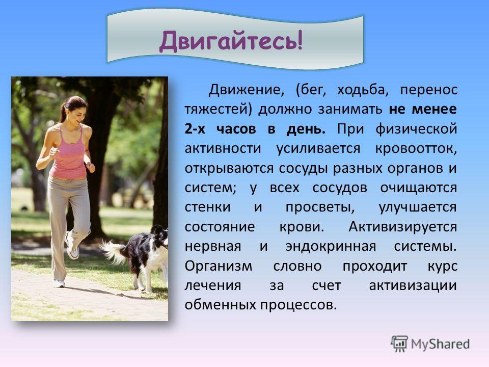 Движение, ( бег, ходьба, перенос тяжестей ) должно занимать не менее 2- х часов в день. При физической активности усиливается кровоотток, открываются сосуды разных органов и систем ; у всех сосудов очищаются стенки и просветы, улучшается состояние кр