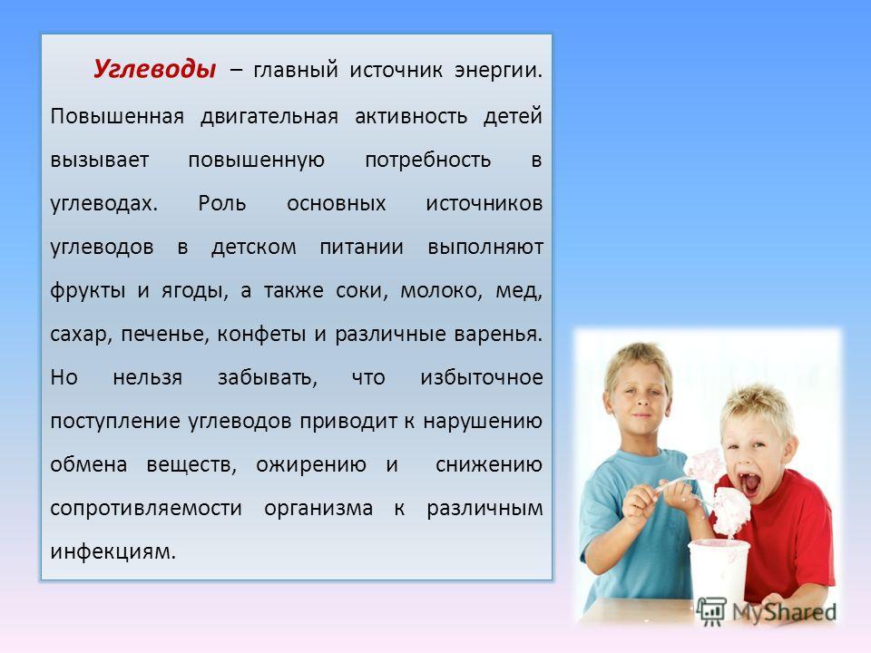 Углеводы – главный источник энергии. Повышенная двигательная активность детей вызывает повышенную потребность в углеводах. Роль основных источников углеводов в детском питании выполняют фрукты и ягоды, а также соки, молоко, мед, сахар, печенье, конфе